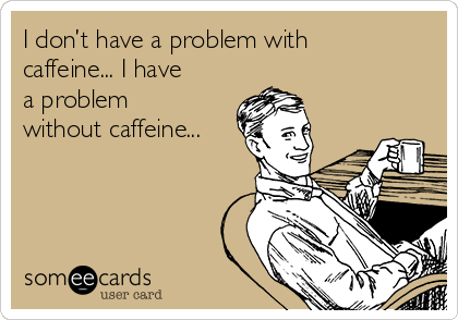 I don't have a problem with caffeine... I have a problem without caffeine...