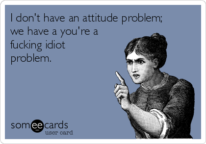 I don't have an attitude problem; we have a you're a fucking idiot problem.