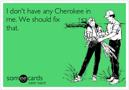 I don't have any Cherokee in me. We should fix that.
