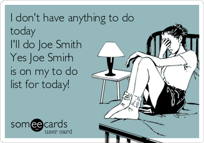 I don't have anything to do today I'll do Joe Smith Yes Joe Smirh is on my to do list for today!