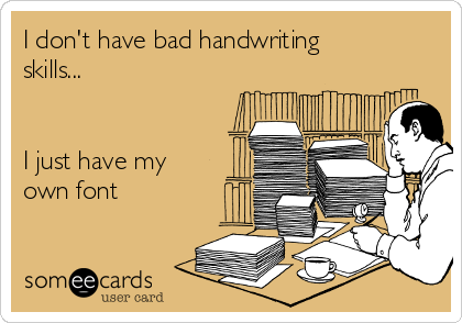 I don't have bad handwriting skills...    I just have my own font