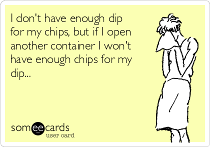 I don't have enough dip for my chips, but if I open another container I won't have enough chips for my dip...