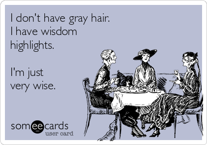 I don't have gray hair.  I have wisdom  highlights.  I'm just  very wise.