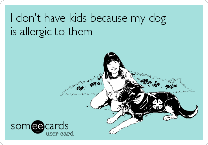 I don't have kids because my dog is allergic to them