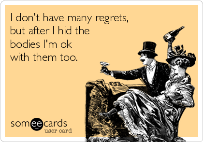 I don't have many regrets, but after I hid the bodies I'm ok with them too.