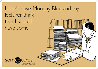 I don't have Monday Blue and my lecturer think that I should have some.