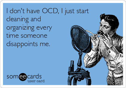 I don't have OCD, I just start cleaning and organizing every time someone disappoints me.