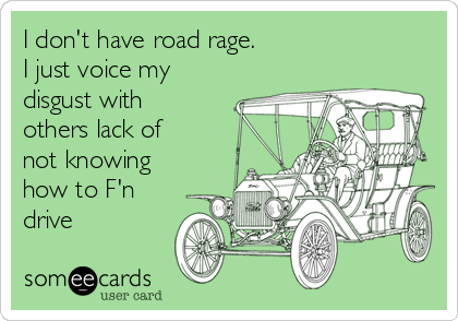 I don't have road rage. I just voice my disgust with others lack of not knowing how to F'n drive