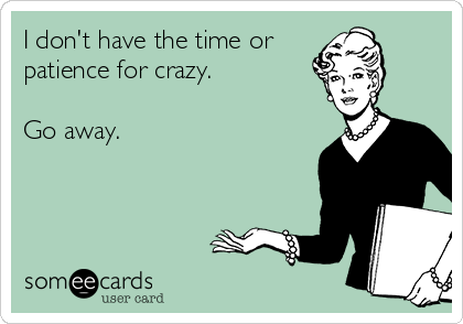 I don't have the time or patience for crazy.  Go away.