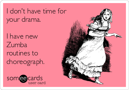 I don't have time for your drama.  I have new Zumba routines to choreograph.