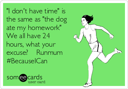 """""""I don't have time"""" is the same as """"the dog ate my homework""""  We all have 24 hours, what your excuse?    Runmum #BecauseICan"""