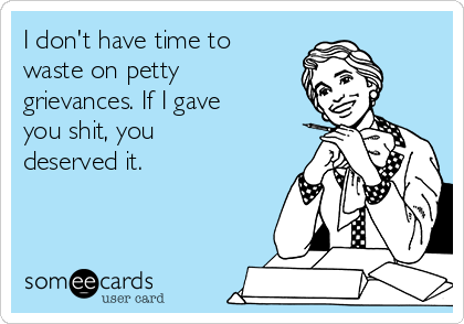 I don't have time to waste on petty grievances. If I gave you shit, you deserved it.