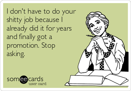 I don't have to do your shitty job because I already did it for years and finally got a promotion. Stop asking.