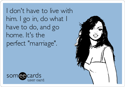 """I don't have to live with him. I go in, do what I have to do, and go home. It's the perfect """"marriage""""."""