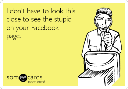 I don't have to look this close to see the stupid on your Facebook page.