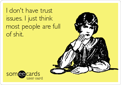 I don't have trust issues. I just think most people are full  of shit.