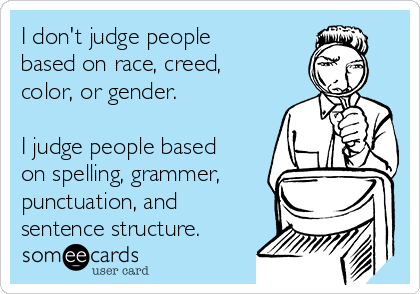 I don't judge people based on race, creed, color, or gender.  I judge people based on spelling, grammer, punctuation, and sentence structure.
