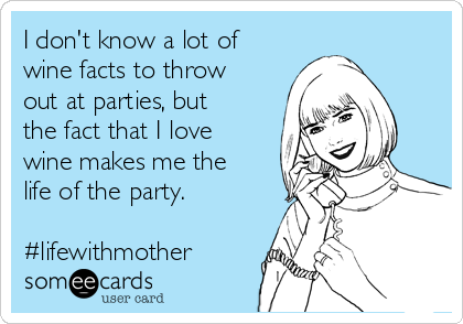 I don't know a lot of wine facts to throw out at parties, but the fact that I love wine makes me the life of the party.  #lifewithmother