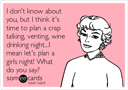 I don't know about you, but I think it's time to plan a crap talking, venting, wine drinking night...I mean let's plan a girls night! What do you say?