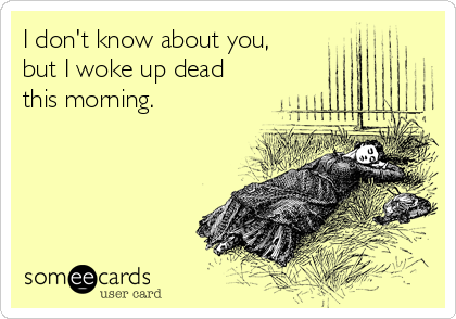 I don't know about you, but I woke up dead this morning.