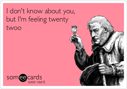 I don't know about you,  but I'm feeling twenty twoo