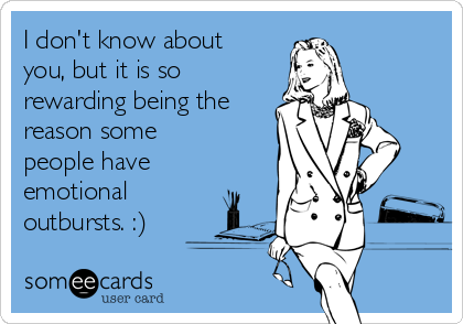 I don't know about you, but it is so rewarding being the reason some people have emotional outbursts. :)