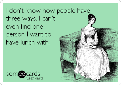 I don't know how people have three-ways, I can't even find one person I want to have lunch with.