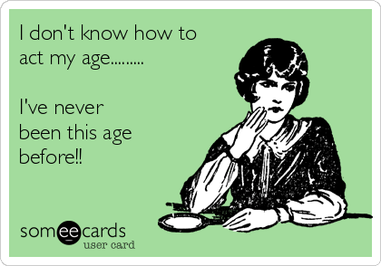 I don't know how to act my age.........  I've never been this age before!!