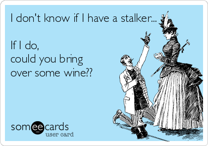 I don't know if I have a stalker...  If I do,  could you bring over some wine??
