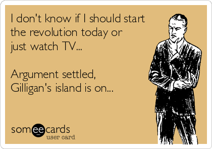 I don't know if I should start the revolution today or just watch TV...  Argument settled, Gilligan's island is on...