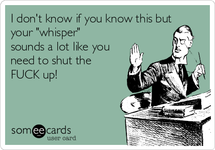 "I don't know if you know this but your ""whisper"" sounds a lot like you need to shut the FUCK up!"