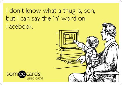 I don't know what a thug is, son, but I can say the 'n' word on Facebook.