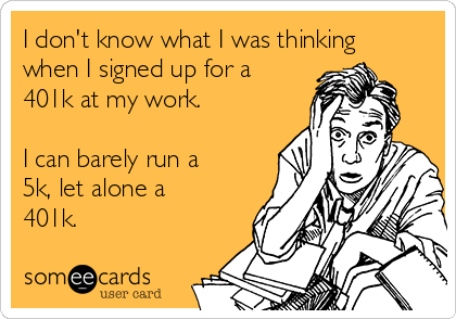 I don't know what I was thinking when I signed up for a 401k at my work.   I can barely run a 5k, let alone a 401k.