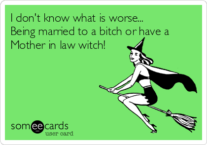 I don't know what is worse... Being married to a bitch or have a Mother in law witch!