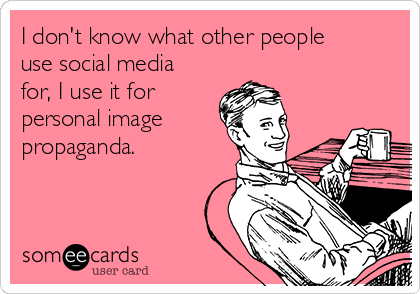 I don't know what other people use social media for, I use it for personal image propaganda.