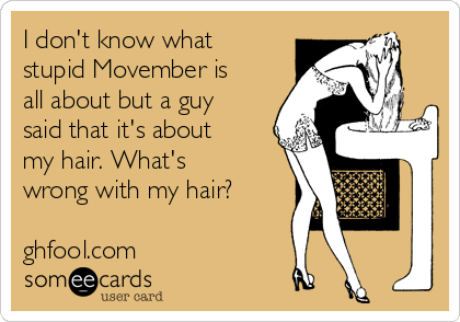 I don't know what stupid Movember is all about but a guy said that it's about my hair. What's wrong with my hair?  ghfool.com