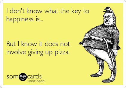 I don't know what the key to happiness is...   But I know it does not involve giving up pizza.