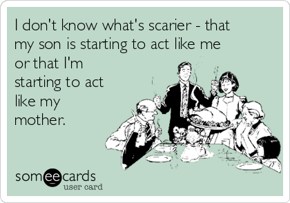 I don't know what's scarier - that my son is starting to act like me or that I'm starting to act like my mother.