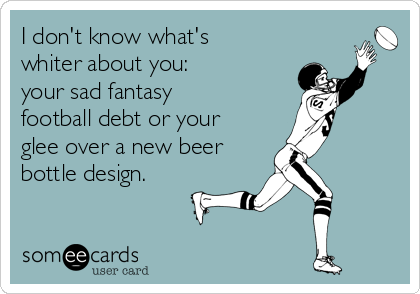 I don't know what's whiter about you:   your sad fantasy football debt or your glee over a new beer bottle design.