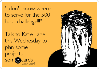 """""""I don't know where to serve for the 500 hour challenge!!!""""  Talk to Katie Lane this Wednesday to plan some projects!"""