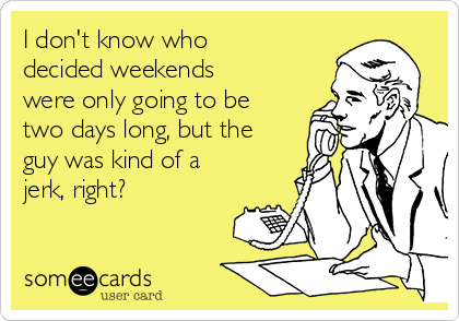 I don't know who decided weekends were only going to be two days long, but the guy was kind of a jerk, right?