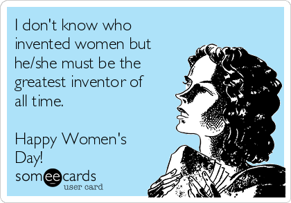 I don't know who invented women but he/she must be the greatest inventor of all time.  Happy Women's Day!