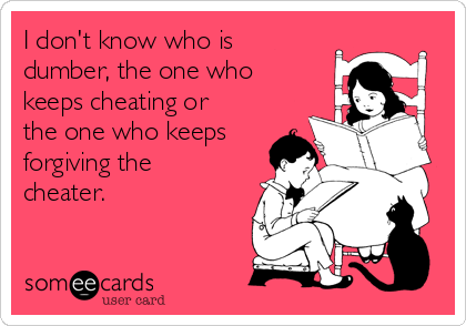 I don't know who is dumber, the one who keeps cheating or the one who keeps forgiving the cheater.