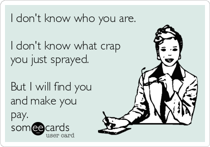 I don't know who you are.  I don't know what crap you just sprayed.  But I will find you and make you pay.