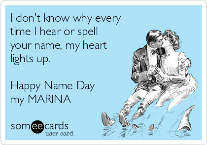 I don't know why every time I hear or spell your name, my heart lights up.   Happy Name Day my MARINA