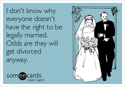 I don't know why everyone doesn't have the right to be legally married. Odds are they will get divorced anyway.