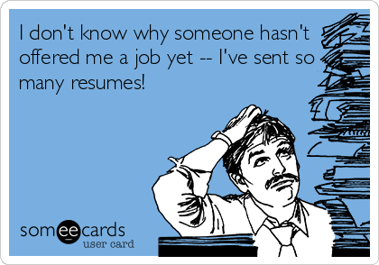 I don't know why someone hasn't offered me a job yet -- I've sent so many resumes!