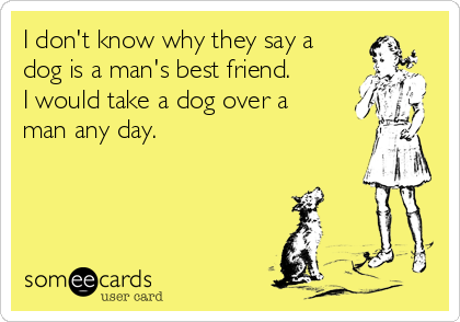 I don't know why they say a dog is a man's best friend. I would take a dog over a man any day.