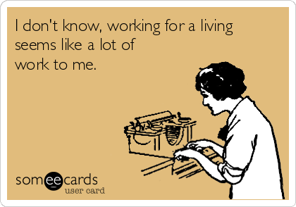 I don't know, working for a living seems like a lot of work to me.