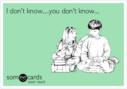 I don't know.....you don't know....